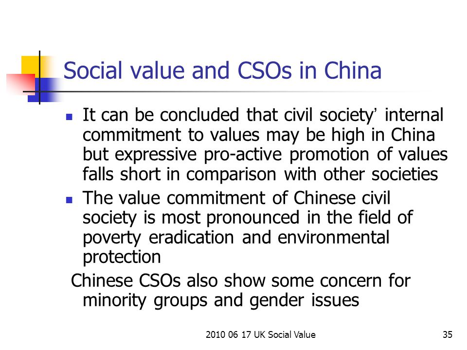 2010 06 17 UK Social Value35 Social value and CSOs in China It can be concluded that civil society ' internal commitment to values may be high in China but expressive pro-active promotion of values falls short in comparison with other societies The value commitment of Chinese civil society is most pronounced in the field of poverty eradication and environmental protection Chinese CSOs also show some concern for minority groups and gender issues