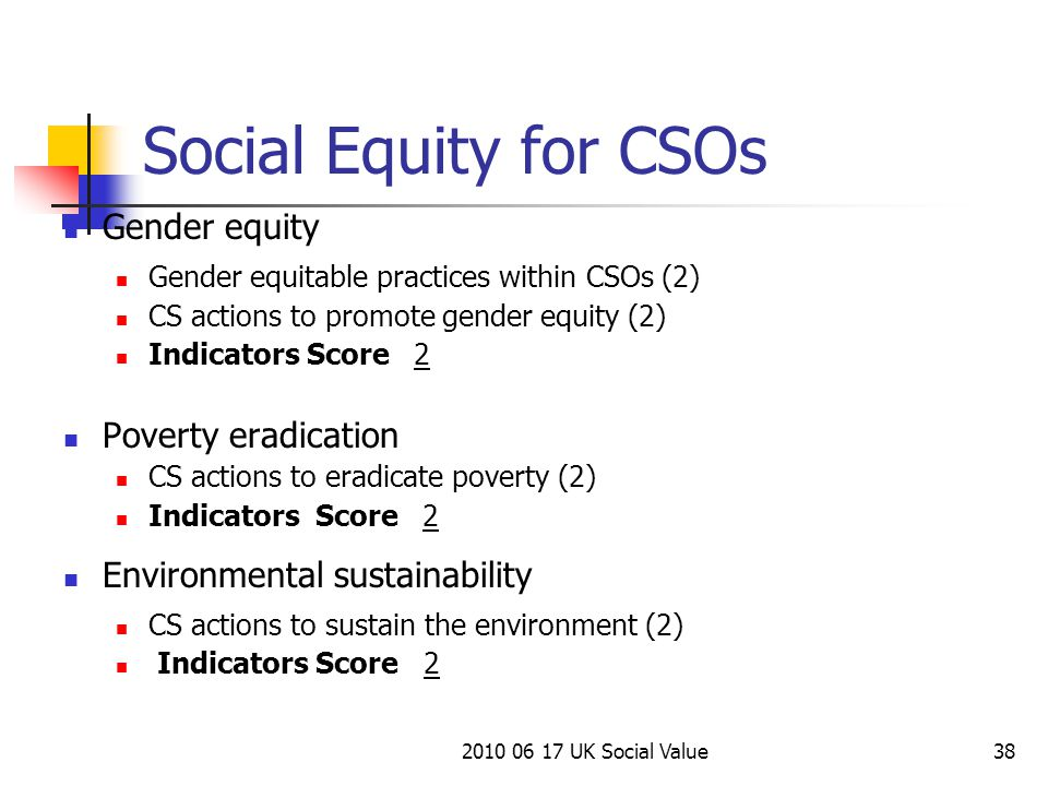 2010 06 17 UK Social Value38 Gender equity Gender equitable practices within CSOs (2) CS actions to promote gender equity (2) Indicators Score 2 Poverty eradication CS actions to eradicate poverty (2) Indicators Score 2 Environmental sustainability CS actions to sustain the environment (2) Indicators Score 2 Social Equity for CSOs