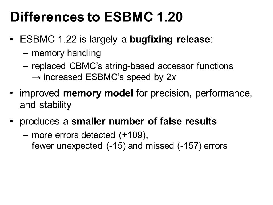 Differences to ESBMC 1.20 ESBMC 1.22 is largely a bugfixing release: –memory handling –replaced CBMC's string-based accessor functions → increased ESBMC's speed by 2x improved memory model for precision, performance, and stability produces a smaller number of false results –more errors detected (+109), fewer unexpected (-15) and missed (-157) errors