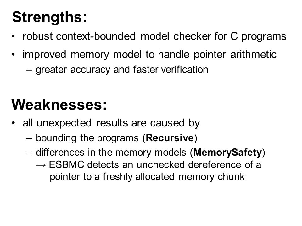 Strengths: Weaknesses: all unexpected results are caused by –bounding the programs (Recursive) –differences in the memory models (MemorySafety) → ESBMC detects an unchecked dereference of a pointer to a freshly allocated memory chunk robust context-bounded model checker for C programs improved memory model to handle pointer arithmetic –greater accuracy and faster verification
