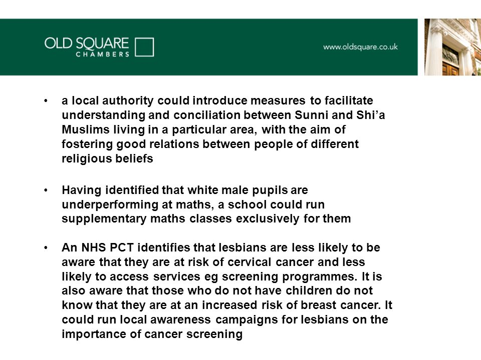 a local authority could introduce measures to facilitate understanding and conciliation between Sunni and Shi'a Muslims living in a particular area, with the aim of fostering good relations between people of different religious beliefs Having identified that white male pupils are underperforming at maths, a school could run supplementary maths classes exclusively for them An NHS PCT identifies that lesbians are less likely to be aware that they are at risk of cervical cancer and less likely to access services eg screening programmes.