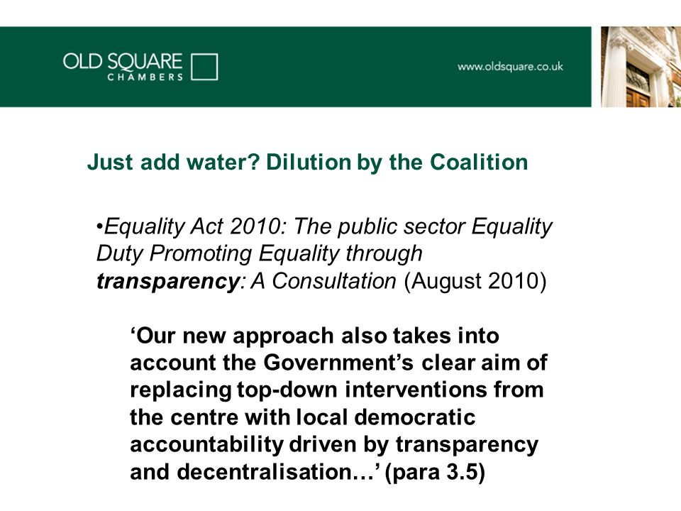Equality Act 2010: The public sector Equality Duty Promoting Equality through transparency: A Consultation (August 2010) 'Our new approach also takes into account the Government's clear aim of replacing top-down interventions from the centre with local democratic accountability driven by transparency and decentralisation…' (para 3.5) Just add water.