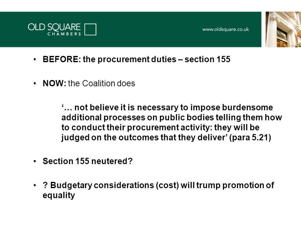 BEFORE: the procurement duties – section 155 NOW: the Coalition does '… not believe it is necessary to impose burdensome additional processes on public bodies telling them how to conduct their procurement activity: they will be judged on the outcomes that they deliver' (para 5.21) Section 155 neutered.