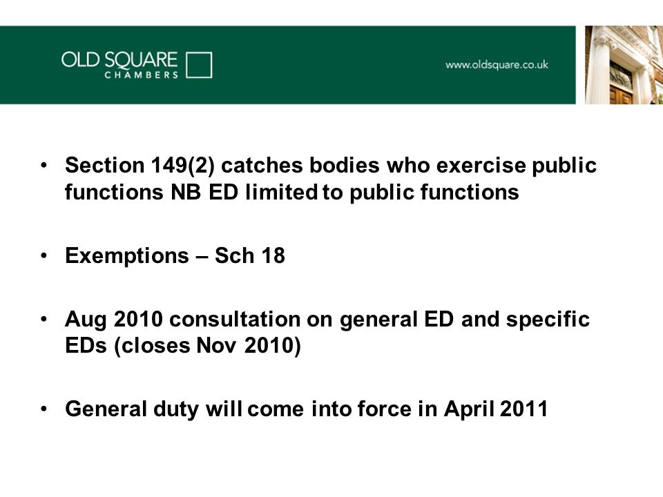 Section 149(2) catches bodies who exercise public functions NB ED limited to public functions Exemptions – Sch 18 Aug 2010 consultation on general ED and specific EDs (closes Nov 2010) General duty will come into force in April 2011