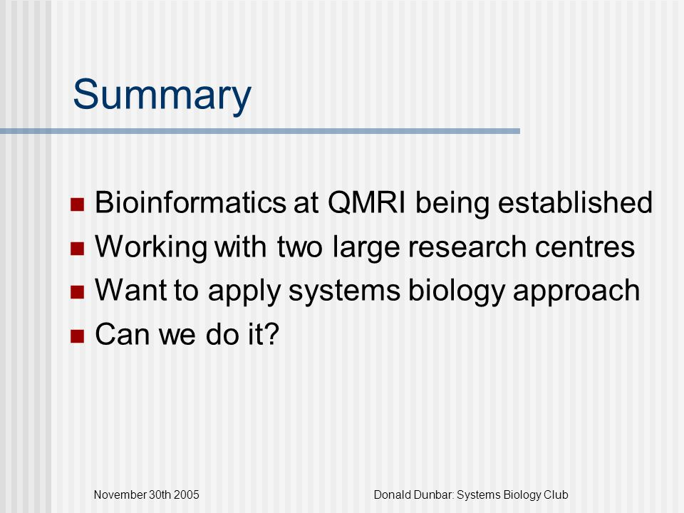 November 30th 2005Donald Dunbar: Systems Biology Club Summary Bioinformatics at QMRI being established Working with two large research centres Want to apply systems biology approach Can we do it