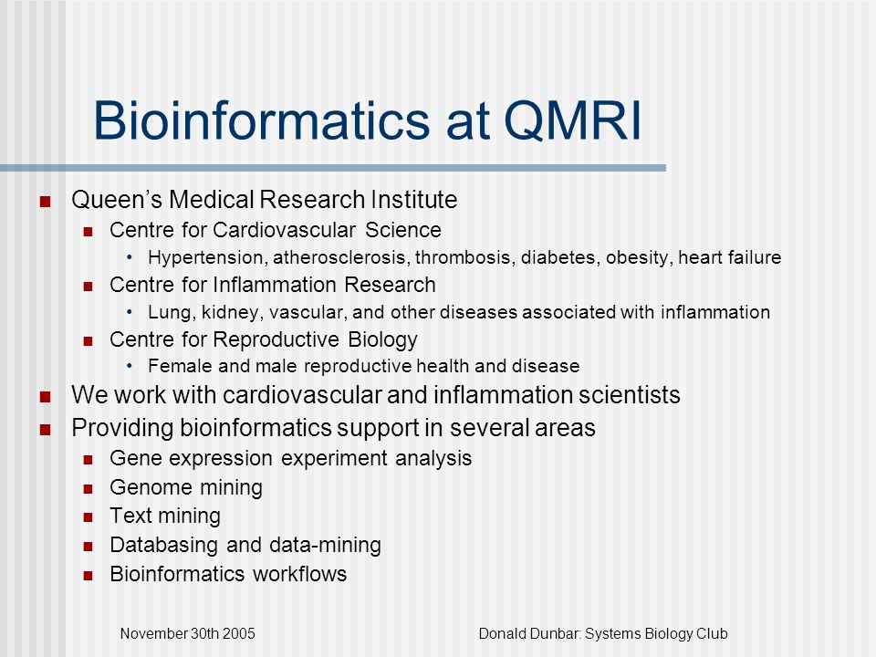 November 30th 2005Donald Dunbar: Systems Biology Club Summary Bioinformatics at QMRI being established Working with two large research centres Want to apply systems biology approach Can we do it?