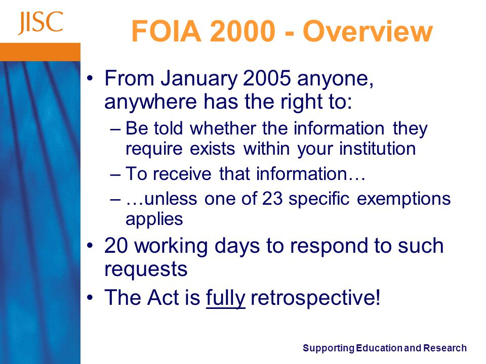 Supporting Education and Research FOIA 2000 - Overview From January 2005 anyone, anywhere has the right to: –Be told whether the information they require exists within your institution –To receive that information… –…unless one of 23 specific exemptions applies 20 working days to respond to such requests The Act is fully retrospective!