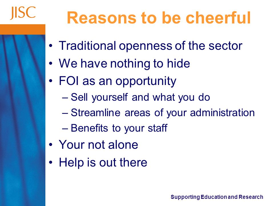 Supporting Education and Research Reasons to be cheerful Traditional openness of the sector We have nothing to hide FOI as an opportunity –Sell yourself and what you do –Streamline areas of your administration –Benefits to your staff Your not alone Help is out there