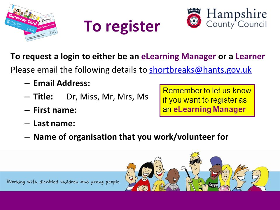 To register To request a login to either be an eLearning Manager or a Learner Please email the following details to shortbreaks@hants.gov.ukshortbreaks@hants.gov.uk – Email Address: – Title: Dr, Miss, Mr, Mrs, Ms – First name: – Last name: – Name of organisation that you work/volunteer for Remember to let us know if you want to register as an eLearning Manager