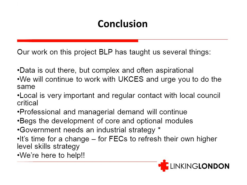 Conclusion Our work on this project BLP has taught us several things: Data is out there, but complex and often aspirational We will continue to work with UKCES and urge you to do the same Local is very important and regular contact with local council critical Professional and managerial demand will continue Begs the development of core and optional modules Government needs an industrial strategy * It's time for a change – for FECs to refresh their own higher level skills strategy We're here to help!!
