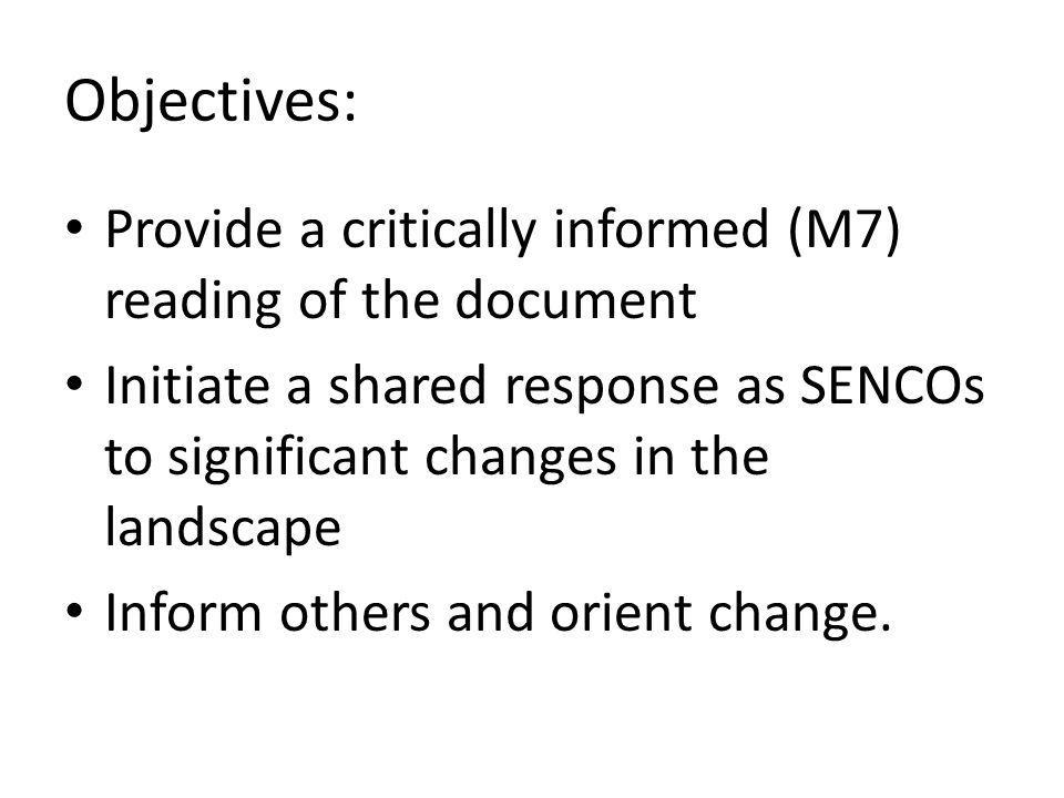 Objectives: Provide a critically informed (M7) reading of the document Initiate a shared response as SENCOs to significant changes in the landscape Inform others and orient change.