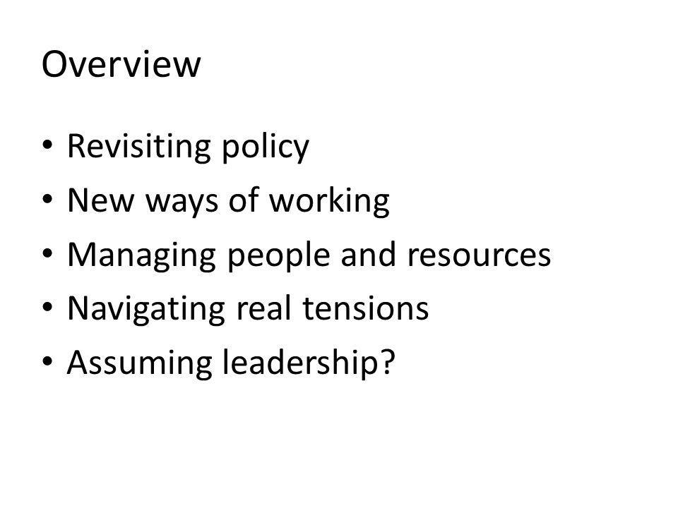 Overview Revisiting policy New ways of working Managing people and resources Navigating real tensions Assuming leadership
