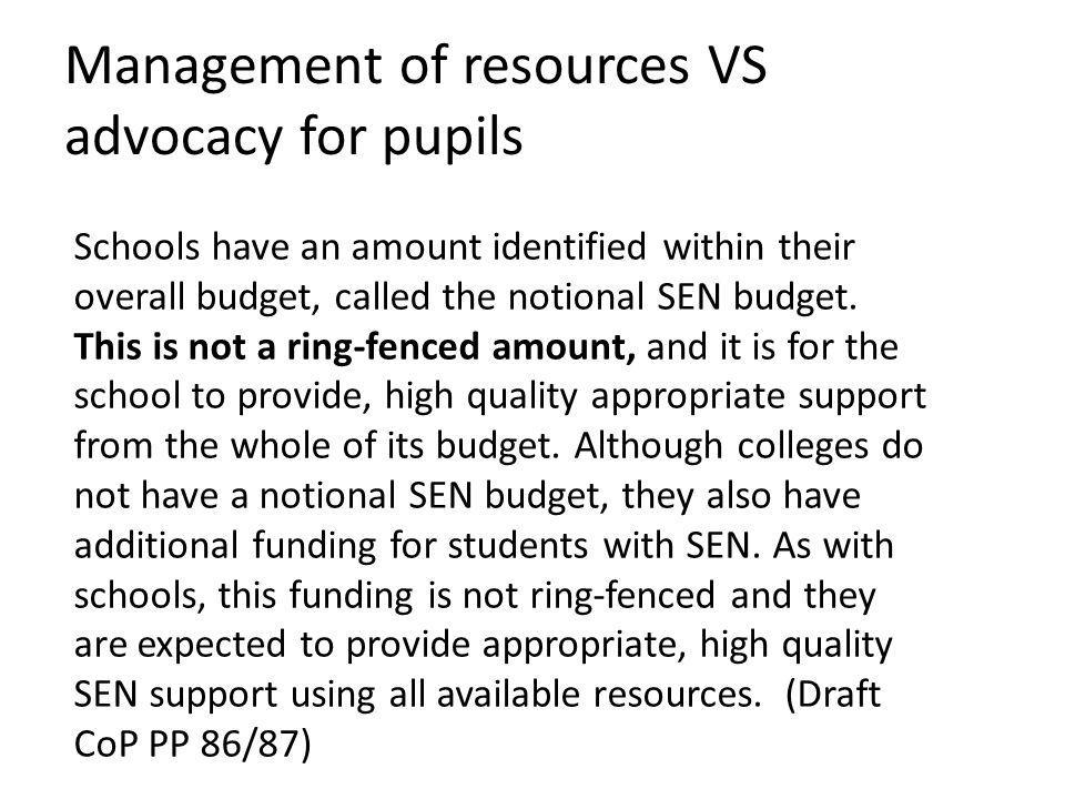 Management of resources VS advocacy for pupils Schools have an amount identified within their overall budget, called the notional SEN budget.