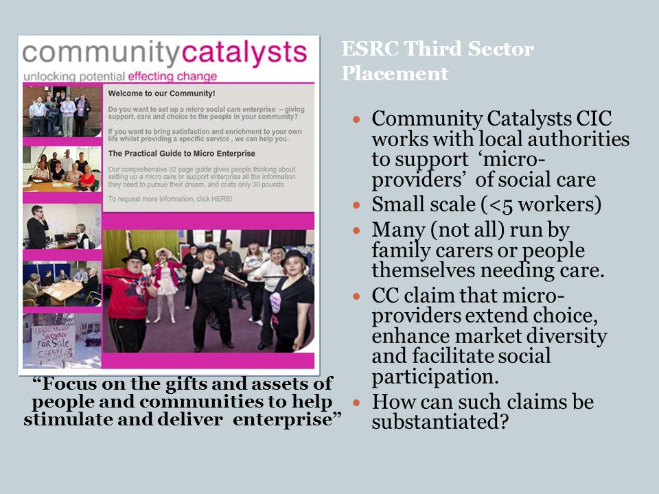ESRC Third Sector Placement We focus on the gifts and assets of people and communities to help stimulate and deliver ent Focus on Community Catalysts CIC works with local authorities to support 'micro- providers' of social care Small scale (<5 workers) Many (not all) run by family carers or people themselves needing care.