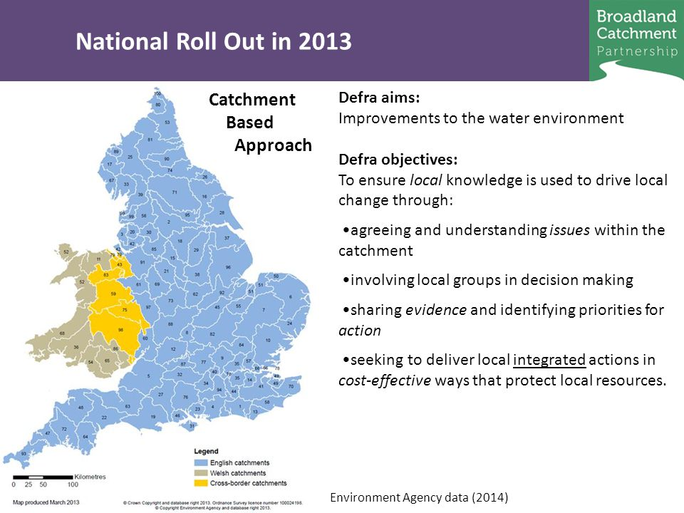 National Roll Out in 2013 Catchment Based Approach Defra aims: Improvements to the water environment Defra objectives: To ensure local knowledge is used to drive local change through: agreeing and understanding issues within the catchment involving local groups in decision making sharing evidence and identifying priorities for action seeking to deliver local integrated actions in cost-effective ways that protect local resources.