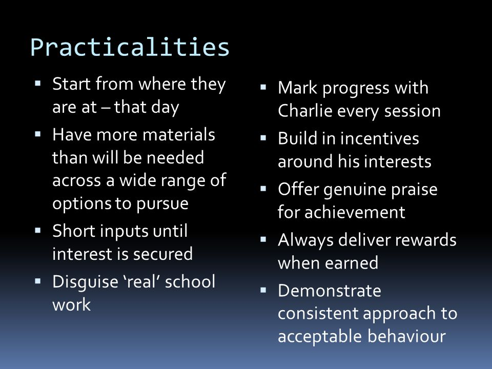 Practicalities  Start from where they are at – that day  Have more materials than will be needed across a wide range of options to pursue  Short inputs until interest is secured  Disguise 'real' school work  Mark progress with Charlie every session  Build in incentives around his interests  Offer genuine praise for achievement  Always deliver rewards when earned  Demonstrate consistent approach to acceptable behaviour