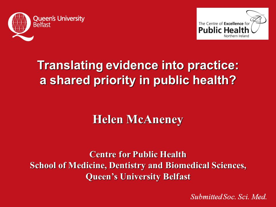 Translating evidence into practice: a shared priority in public health? Helen McAneney Centre for Public Health School of Medicine, Dentistry and Biom