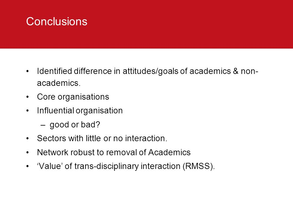 Conclusions Identified difference in attitudes/goals of academics & non- academics. Core organisations Influential organisation –good or bad? Sectors