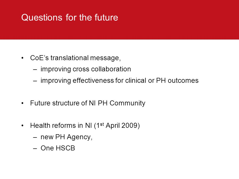 Questions for the future CoE's translational message, –improving cross collaboration –improving effectiveness for clinical or PH outcomes Future structure of NI PH Community Health reforms in NI (1 st April 2009) –new PH Agency, –One HSCB