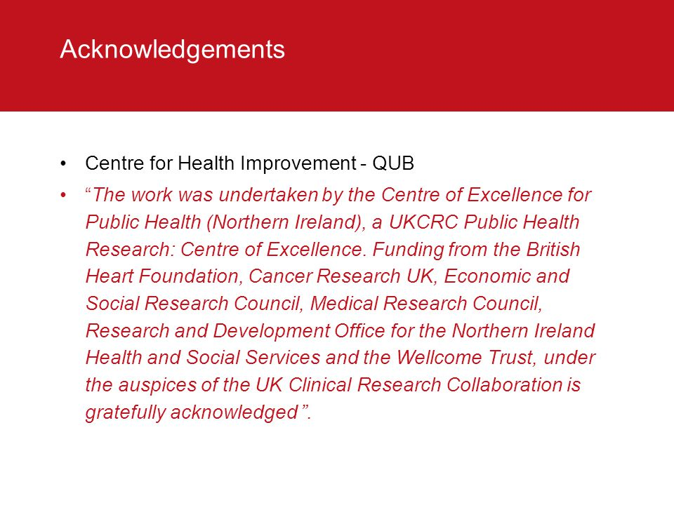 """Acknowledgements Centre for Health Improvement - QUB """"The work was undertaken by the Centre of Excellence for Public Health (Northern Ireland), a UKCR"""