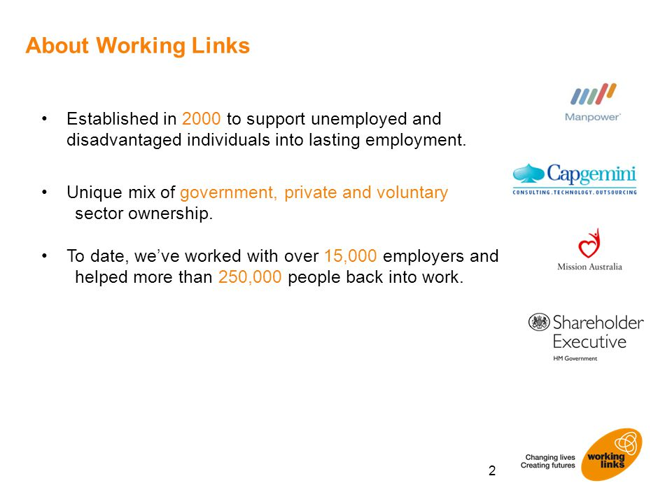 About Working Links 2 Established in 2000 to support unemployed and disadvantaged individuals into lasting employment. Unique mix of government, priva