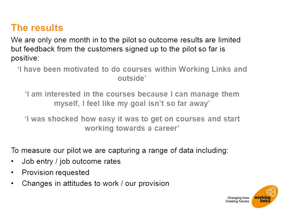 We are only one month in to the pilot so outcome results are limited but feedback from the customers signed up to the pilot so far is positive: 'I have been motivated to do courses within Working Links and outside' 'I am interested in the courses because I can manage them myself, I feel like my goal isn't so far away' 'I was shocked how easy it was to get on courses and start working towards a career' To measure our pilot we are capturing a range of data including: Job entry / job outcome rates Provision requested Changes in attitudes to work / our provision The results
