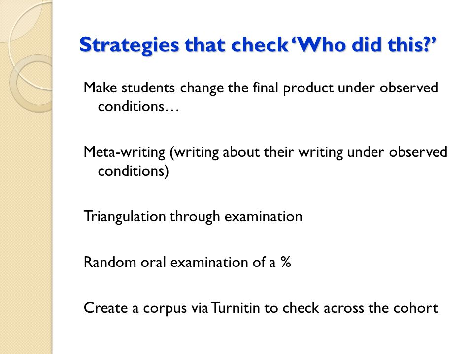 Strategies that check 'Who did this?' Make students change the final product under observed conditions… Meta-writing (writing about their writing under observed conditions) Triangulation through examination Random oral examination of a % Create a corpus via Turnitin to check across the cohort