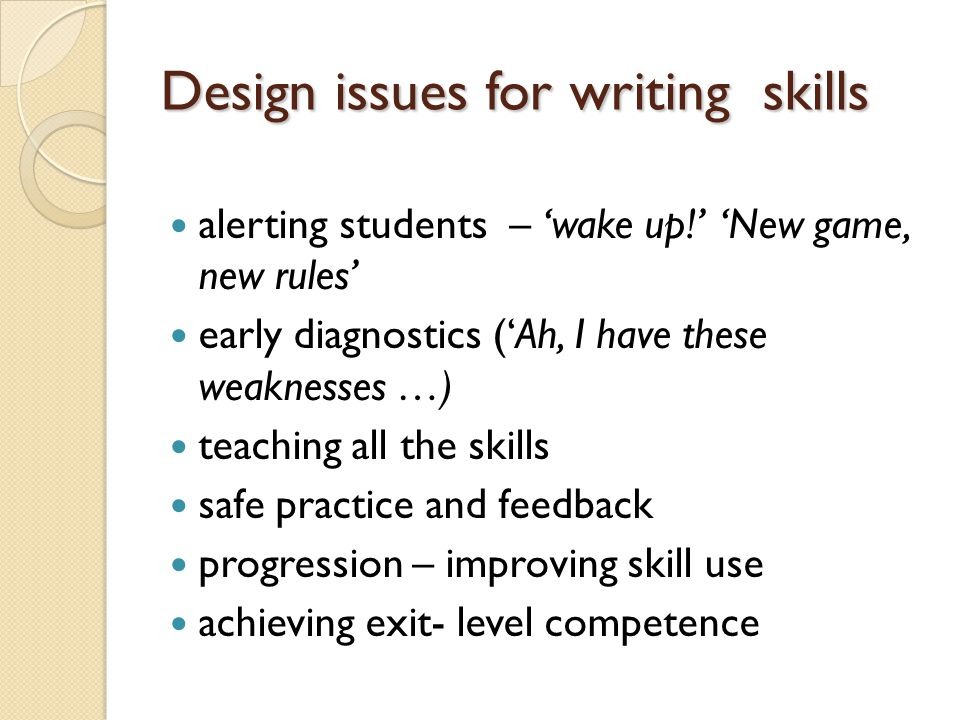 Design issues for writing skills alerting students – 'wake up!' 'New game, new rules' early diagnostics ('Ah, I have these weaknesses …) teaching all the skills safe practice and feedback progression – improving skill use achieving exit- level competence