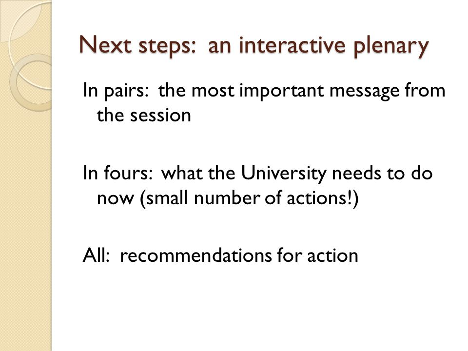 Next steps: an interactive plenary In pairs: the most important message from the session In fours: what the University needs to do now (small number of actions!) All: recommendations for action