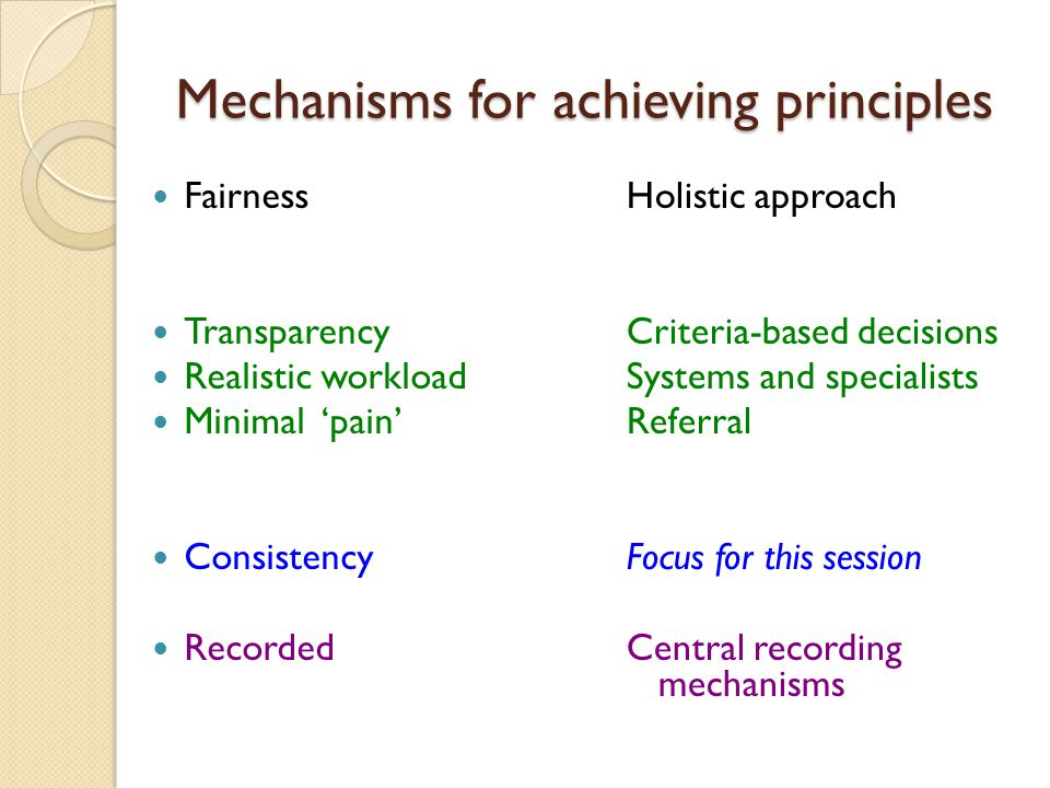 Mechanisms for achieving principles Fairness Transparency Realistic workload Minimal 'pain' Consistency Recorded Holistic approach Criteria-based decisions Systems and specialists Referral Focus for this session Central recording mechanisms