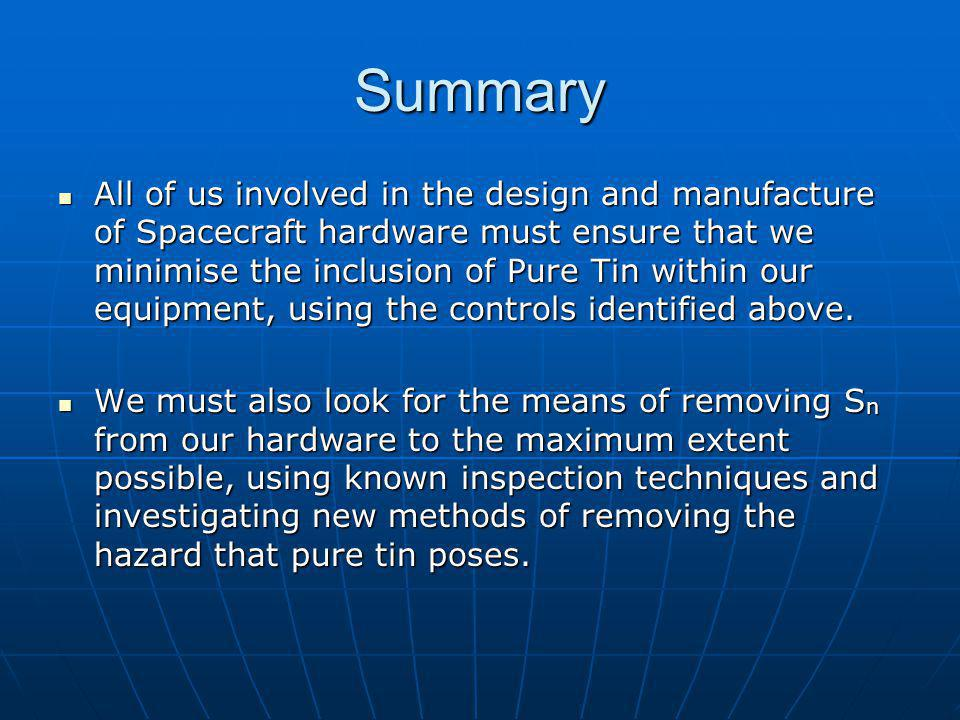 Summary All of us involved in the design and manufacture of Spacecraft hardware must ensure that we minimise the inclusion of Pure Tin within our equipment, using the controls identified above.