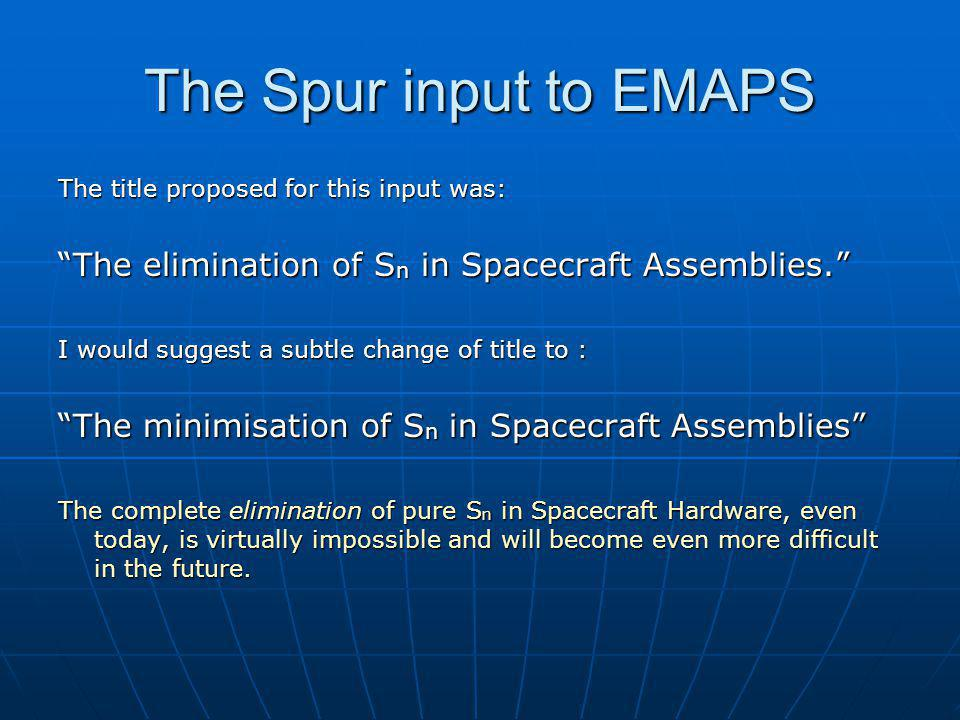 The Spur input to EMAPS The title proposed for this input was: The elimination of S n in Spacecraft Assemblies. I would suggest a subtle change of title to : The minimisation of S n in Spacecraft Assemblies The complete elimination of pure S n in Spacecraft Hardware, even today, is virtually impossible and will become even more difficult in the future.