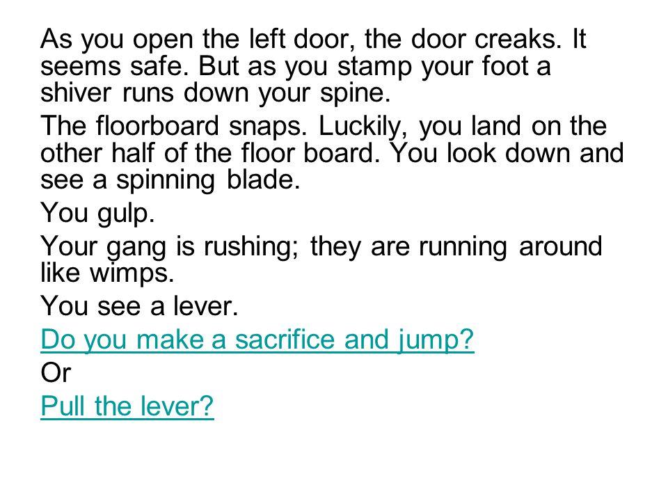 As you open the left door, the door creaks. It seems safe.