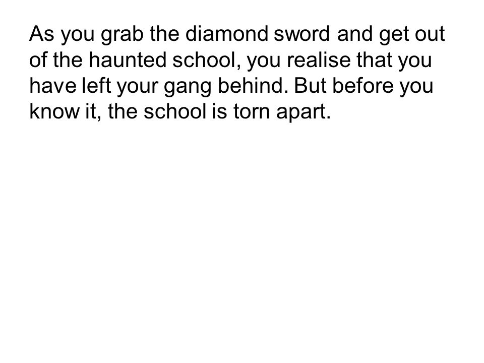 As you grab the diamond sword and get out of the haunted school, you realise that you have left your gang behind.