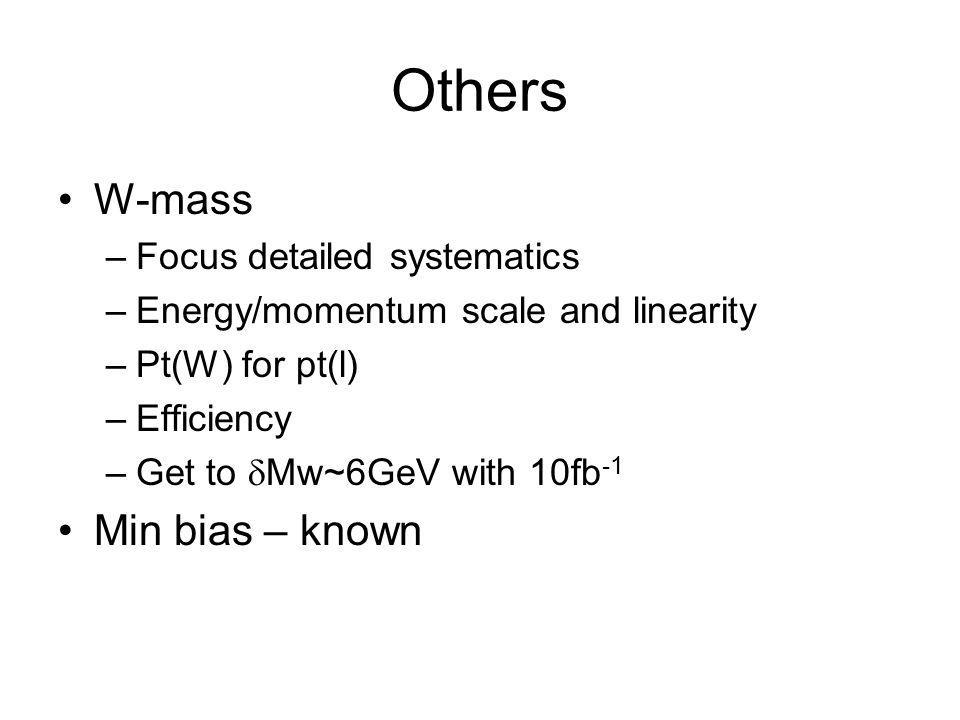 Others W-mass –Focus detailed systematics –Energy/momentum scale and linearity –Pt(W) for pt(l) –Efficiency –Get to  Mw~6GeV with 10fb -1 Min bias – known