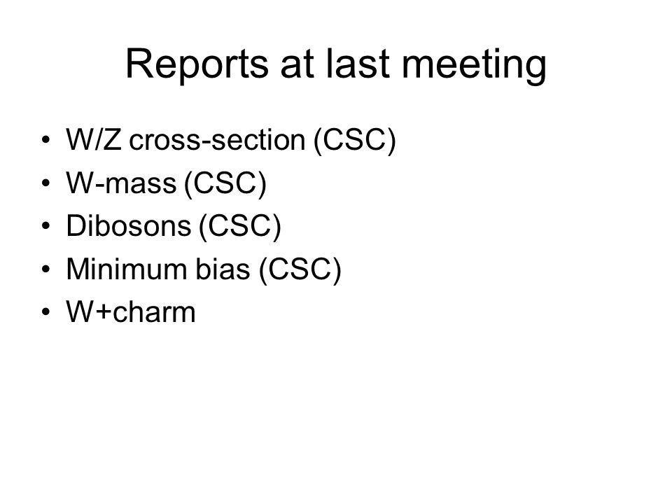 Reports at last meeting W/Z cross-section (CSC) W-mass (CSC) Dibosons (CSC) Minimum bias (CSC) W+charm