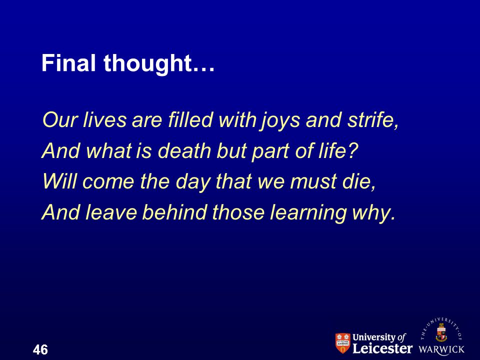 46 Final thought… Our lives are filled with joys and strife, And what is death but part of life? Will come the day that we must die, And leave behind