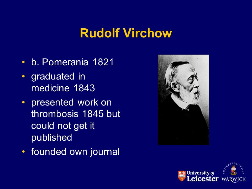 Rudolf Virchow b. Pomerania 1821 graduated in medicine 1843 presented work on thrombosis 1845 but could not get it published founded own journal
