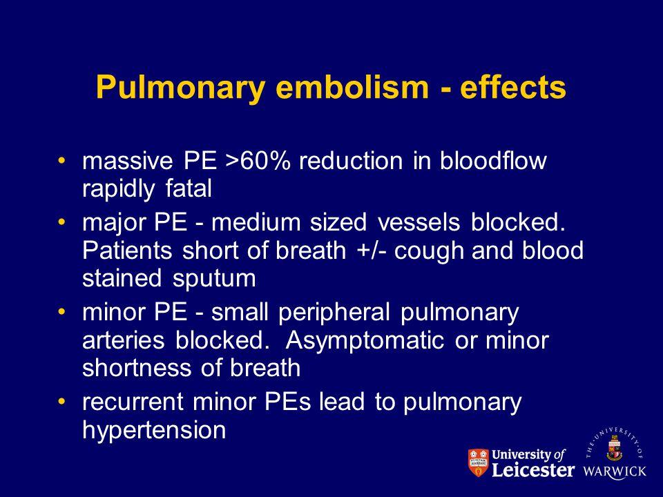 Pulmonary embolism - effects massive PE >60% reduction in bloodflow rapidly fatal major PE - medium sized vessels blocked. Patients short of breath +/