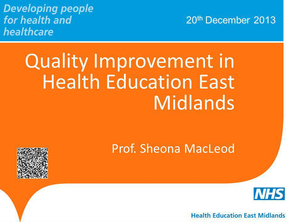 20 th December 2013 Quality Improvement in Health Education East Midlands Prof. Sheona MacLeod