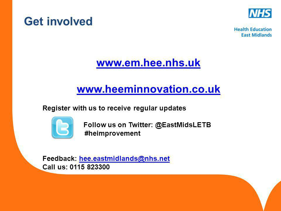 www.hee.nhs.uk Get involved www.em.hee.nhs.uk www.heeminnovation.co.uk Register with us to receive regular updates Follow us on Twitter: @EastMidsLETB #heimprovement Feedback: hee.eastmidlands@nhs.nethee.eastmidlands@nhs.net Call us: 0115 823300
