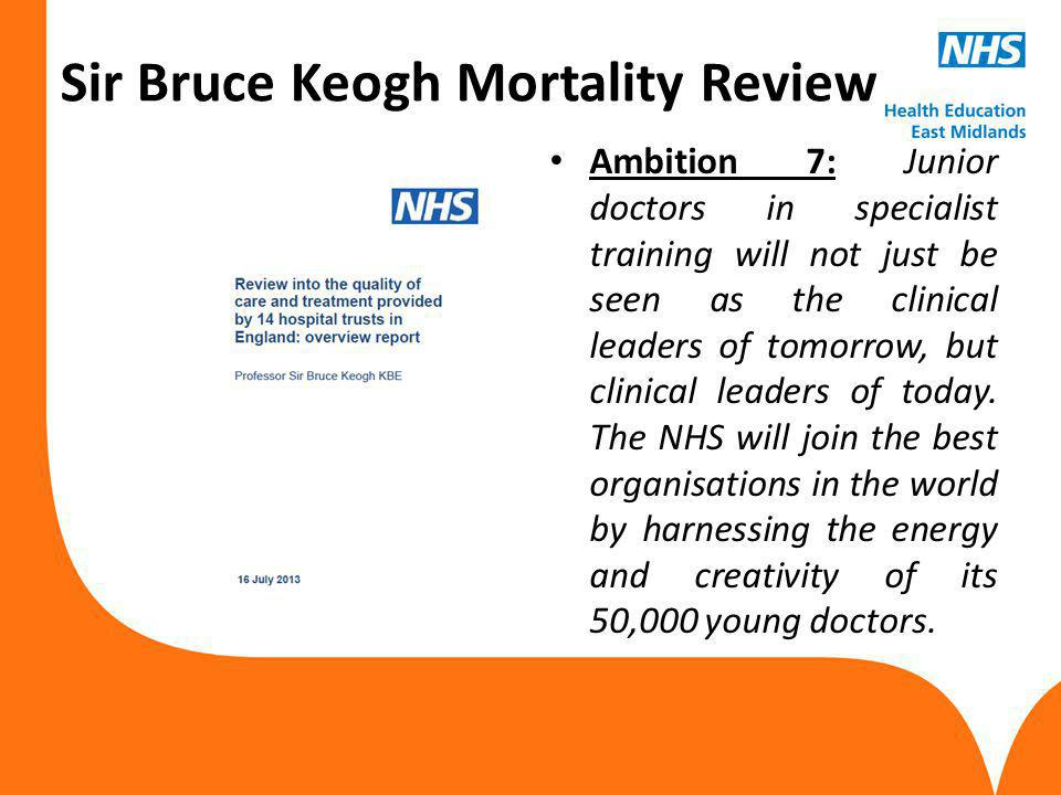www.hee.nhs.uk Sir Bruce Keogh Mortality Review Ambition 7: Junior doctors in specialist training will not just be seen as the clinical leaders of tomorrow, but clinical leaders of today.