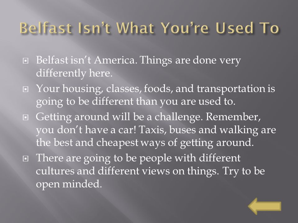  Belfast isn't America. Things are done very differently here.  Your housing, classes, foods, and transportation is going to be different than you a