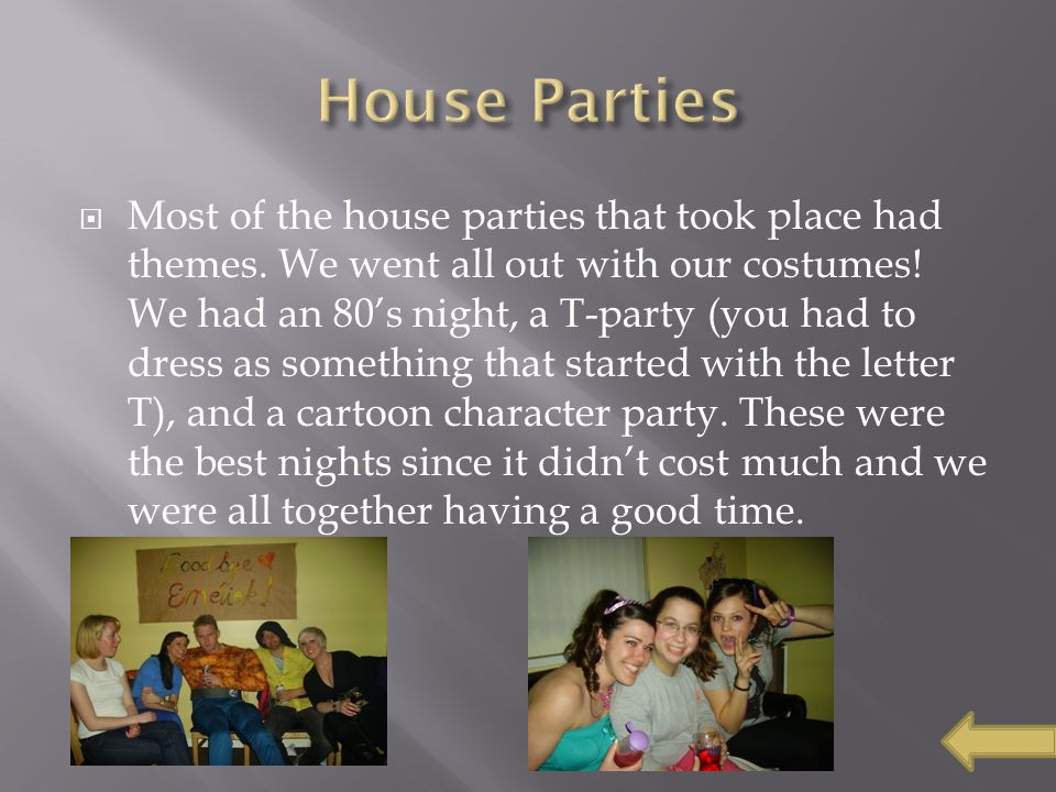  Most of the house parties that took place had themes. We went all out with our costumes! We had an 80's night, a T-party (you had to dress as someth