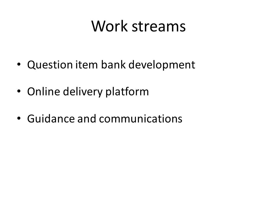 Work streams Question item bank development Online delivery platform Guidance and communications