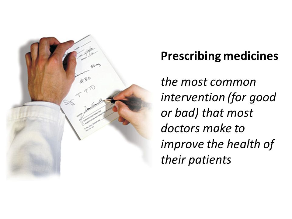 Prescribing medicines the most common intervention (for good or bad) that most doctors make to improve the health of their patients