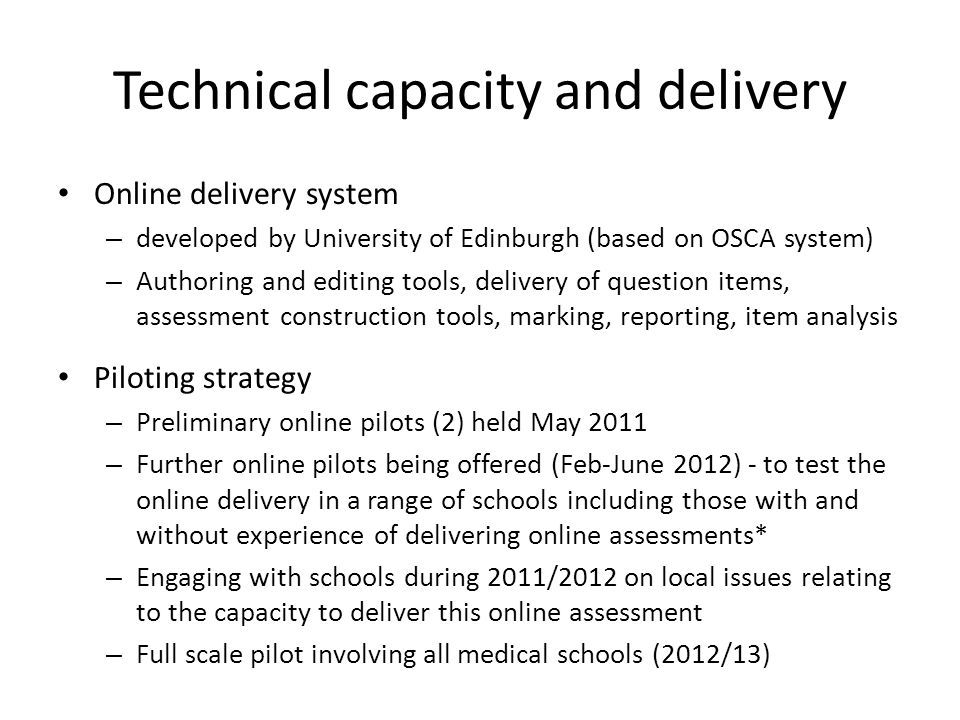Technical capacity and delivery Online delivery system – developed by University of Edinburgh (based on OSCA system) – Authoring and editing tools, delivery of question items, assessment construction tools, marking, reporting, item analysis Piloting strategy – Preliminary online pilots (2) held May 2011 – Further online pilots being offered (Feb-June 2012) - to test the online delivery in a range of schools including those with and without experience of delivering online assessments* – Engaging with schools during 2011/2012 on local issues relating to the capacity to deliver this online assessment – Full scale pilot involving all medical schools (2012/13)