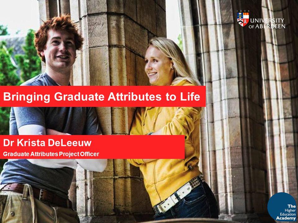 Bringing Graduate Attributes to Life Dr Krista DeLeeuw Graduate Attributes Project Officer