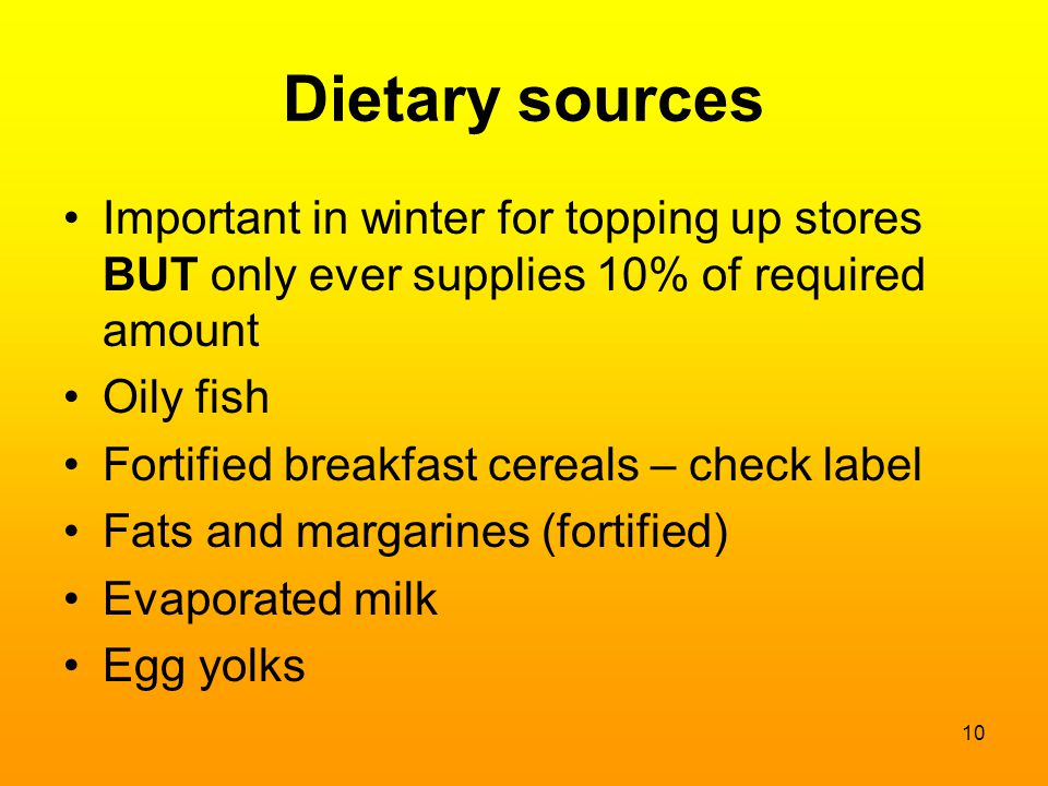 Dietary sources Important in winter for topping up stores BUT only ever supplies 10% of required amount Oily fish Fortified breakfast cereals – check