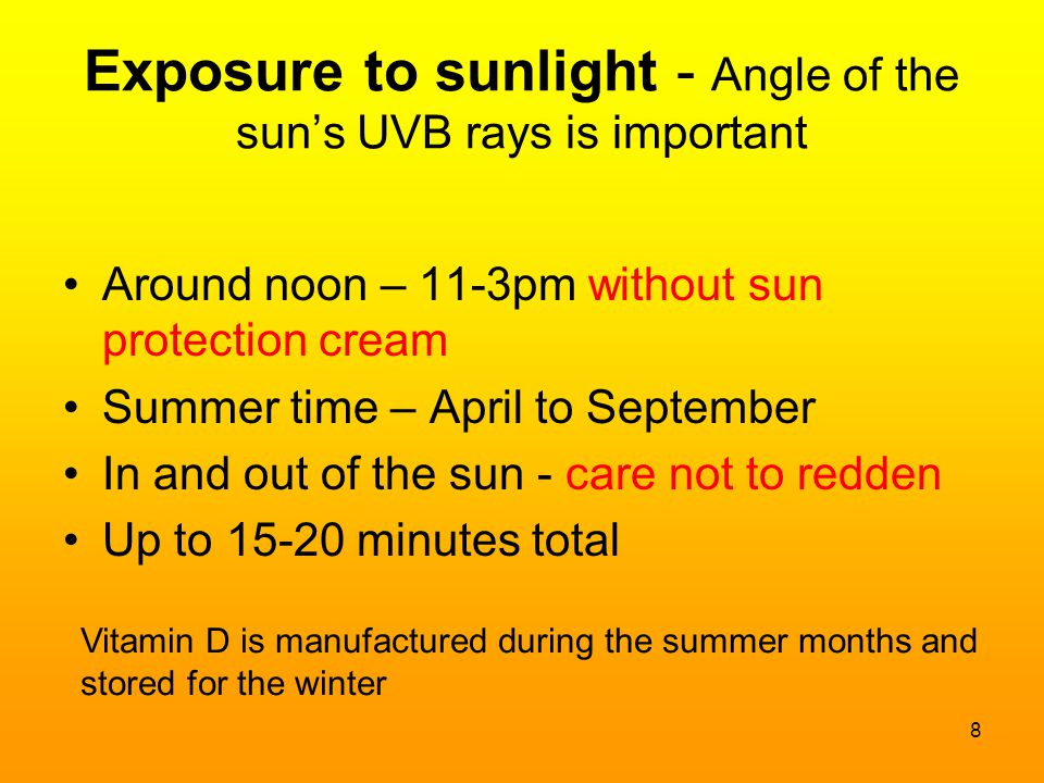 Exposure to sunlight - Angle of the sun's UVB rays is important Around noon – 11-3pm without sun protection cream Summer time – April to September In